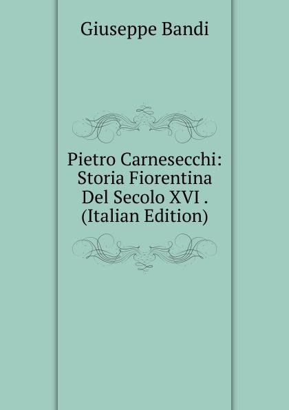 Giuseppe Bandi Pietro Carnesecchi: Storia Fiorentina Del Secolo XVI . (Italian Edition) fea pietro il luogotenente generale giuseppe govone italian edition