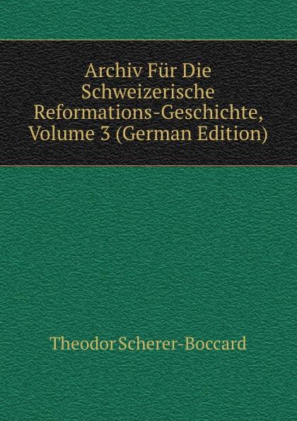 Theodor Scherer-Boccard Archiv Fur Die Schweizerische Reformations-Geschichte, Volume 3 (German Edition) archiv fur schweizerische geschichte volume 16 german edition