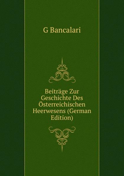 G Bancalari Beitrage Zur Geschichte Des Osterreichischen Heerwesens (German Edition) herrmann ernst beitrage zur geschichte des russischen reiches german edition