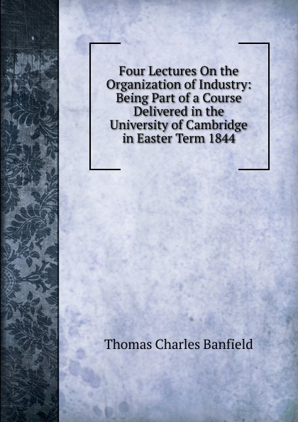 Thomas Charles Banfield Four Lectures On the Organization of Industry: Being Part of a Course Delivered in the University of Cambridge in Easter Term 1844 цена в Москве и Питере