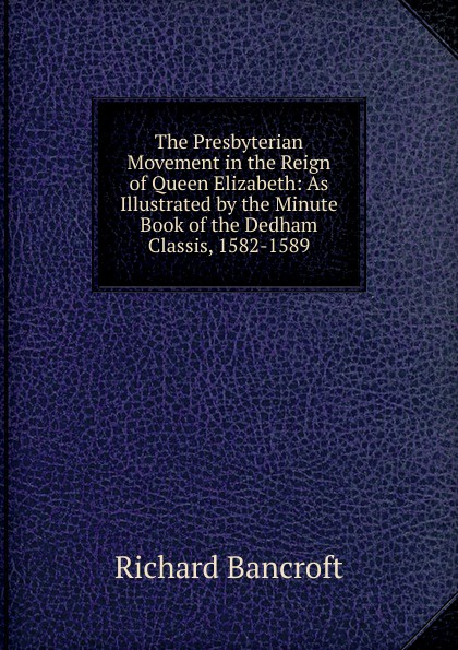 Richard Bancroft The Presbyterian Movement in the Reign of Queen Elizabeth: As Illustrated by the Minute Book of the Dedham Classis, 1582-1589 цена и фото