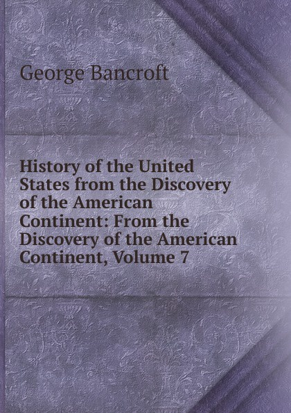 цена George Bancroft History of the United States from the Discovery of the American Continent: From the Discovery of the American Continent, Volume 7 в интернет-магазинах