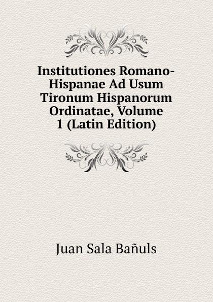 Juan Sala Bañuls Institutiones Romano-Hispanae Ad Usum Tironum Hispanorum Ordinatae, Volume 1 (Latin Edition) antoine bonal institutiones theologicae ad usum seminariorum volume 4 latin edition