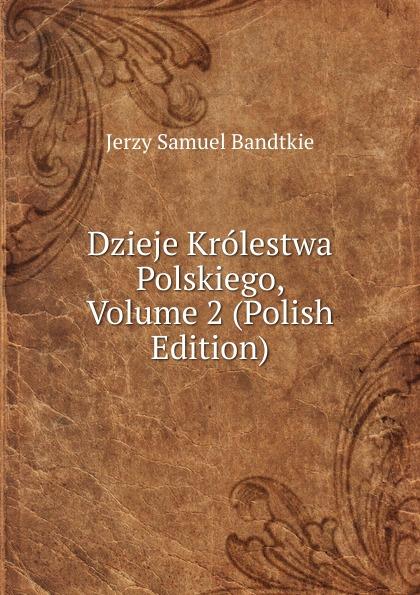 Jerzy Samuel Bandtkie Dzieje Krolestwa Polskiego, Volume 2 (Polish Edition) jerzy hauziński burzliwe dzieje kalifatu bagdadzkiego
