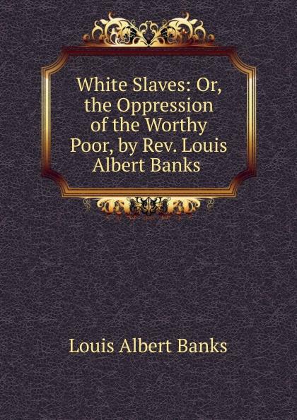 Louis Albert Banks White Slaves: Or, the Oppression of the Worthy Poor, by Rev. Louis Albert Banks . poor white