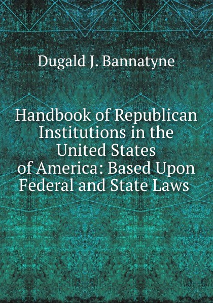 Dugald J. Bannatyne Handbook of Republican Institutions in the United States of America: Based Upon Federal and State Laws .