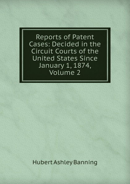 Hubert Ashley Banning Reports of Patent Cases: Decided in the Circuit Courts of the United States Since January 1, 1874, Volume 2