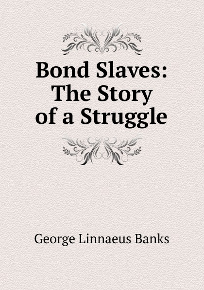 George Linnaeus Banks Bond Slaves: The Story of a Struggle banks george linnaeus the making of william edwards or the story of the bridge of beauty