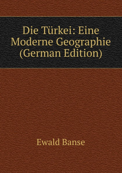 Ewald Banse Die Turkei: Eine Moderne Geographie (German Edition) nilüfer bicen zielmarkt turkei
