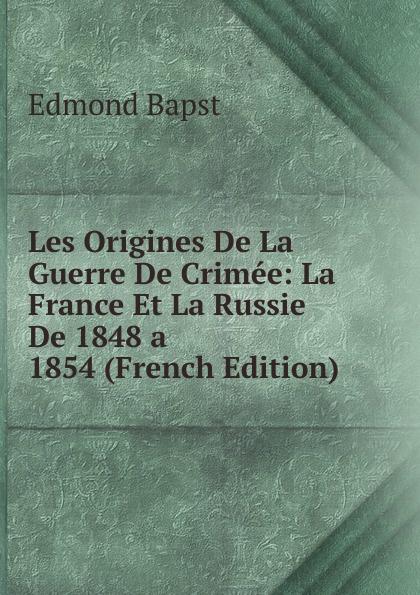 Edmond Bapst Les Origines De La Guerre De Crimee: La France Et La Russie De 1848 a 1854 (French Edition)