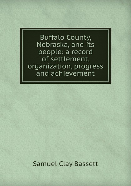 Samuel Clay Bassett Buffalo County, Nebraska, and its people: a record of settlement, organization, progress and achievement clay the centennial sketch of clay county nebraska