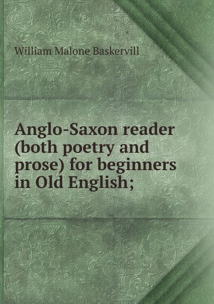 William Malone Baskervill Anglo-Saxon reader (both poetry and prose) for beginners in Old English; henry sweet an anglo saxon reader in prose and verse