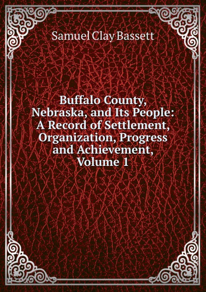 Samuel Clay Bassett Buffalo County, Nebraska, and Its People: A Record of Settlement, Organization, Progress and Achievement, Volume 1 clay the centennial sketch of clay county nebraska