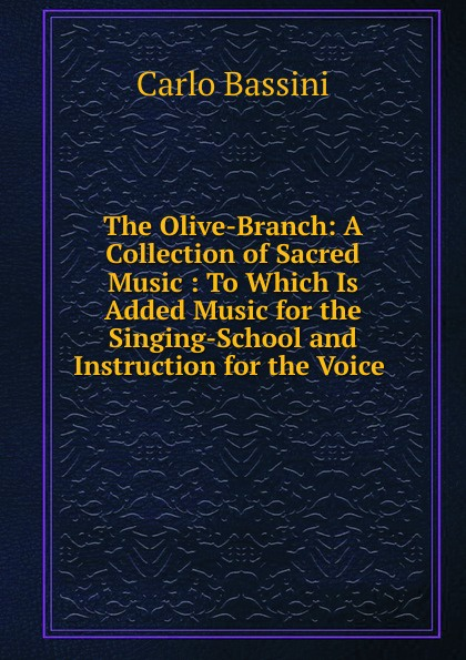 Carlo Bassini The Olive-Branch: A Collection of Sacred Music : To Which Is Added Music for the Singing-School and Instruction for the Voice . коллектив авторов the modern collection of sacred music