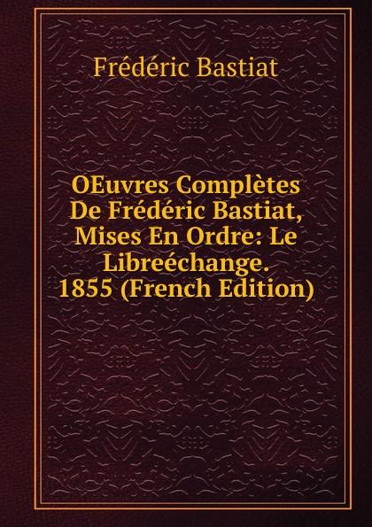 FREDERIC BASTIAT OEuvres Completes De Frederic Bastiat, Mises En Ordre: Le Libreechange. 1855 (French Edition) fr bastiat oeuvres completes de frederic bastiat french edition