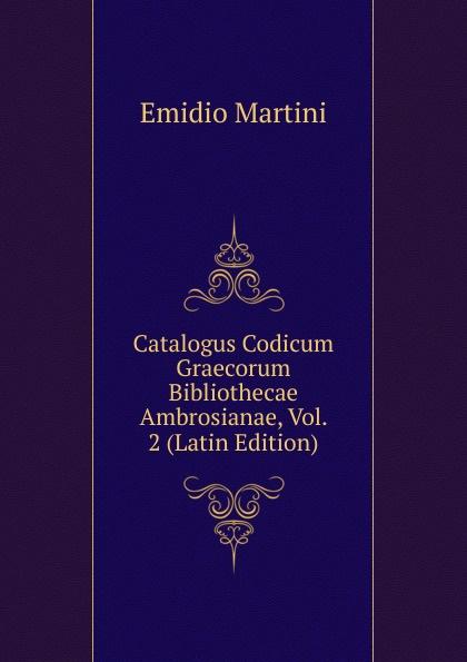 Emidio Martini Catalogus Codicum Graecorum Bibliothecae Ambrosianae, Vol. 2 (Latin Edition) emidio martini catalogus codicum graecorum bibliothecae ambrosianae volume 2 latin edition