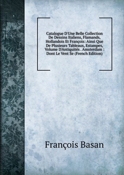 François Basan Catalogue D.Une Belle Collection De Dessins Italiens, Flamands, Hollandois Et Francois: Ainsi Que De Plusieurs Tableaux, Estampes, Volume D.Antiquites . Amsterdam : Dont Le Vent Se (French Edition) cornelis françois roos jr catalogue de tableaux et dessins modernes provenant de la succession de feu monsieur j h martens amateur a amsterdam vente publique le mardi 12 octobre 1886 dans l hotel de brakke grond a amsterdam classic reprint