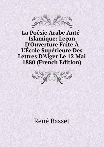 René Basset La Poesie Arabe Ante-Islamique: Lecon D.Ouverture Faite A L.Ecole Superieure Des Lettres D.Alger Le 12 Mai 1880 (French Edition)