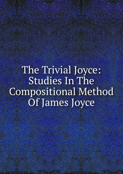 The Trivial Joyce: Studies In The Compositional Method Of James Joyce james joyce poems