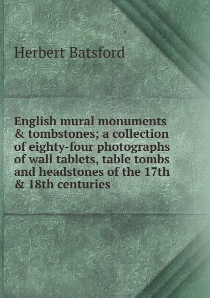 Фото - Herbert Batsford English mural monuments . tombstones; a collection of eighty-four photographs of wall tablets, table tombs and headstones of the 17th . 18th centuries custom 3d photo wallpaper high end wall mural нетканый мультфильм подводный кит для детей постельное белье room sofa wall mural обои