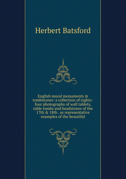 Фото - Herbert Batsford English mural monuments . tombstones: a collection of eighty-four photographs of wall tablets, table tombs and headstones of the 17th . 18th . as representative examples of the beautiful custom 3d photo wallpaper high end wall mural нетканый мультфильм подводный кит для детей постельное белье room sofa wall mural обои