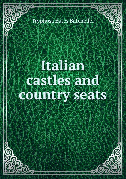 Tryphosa Bates Batcheller Italian castles and country seats italian country cooking