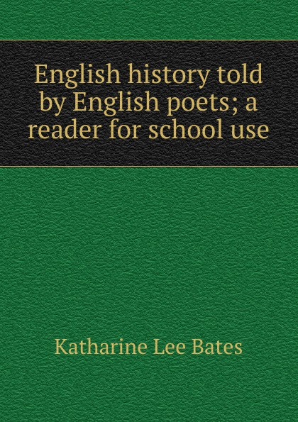 Katharine Lee Bates English history told by English poets; a reader for school use katharine lee bates the english religious drama
