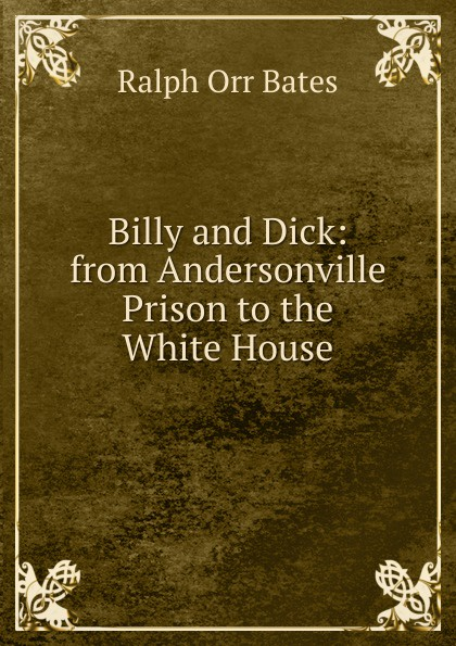 Ralph Orr Bates Billy and Dick: from Andersonville Prison to the White House