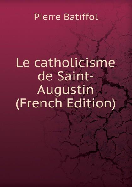 Le catholicisme de Saint-Augustin (French Edition)