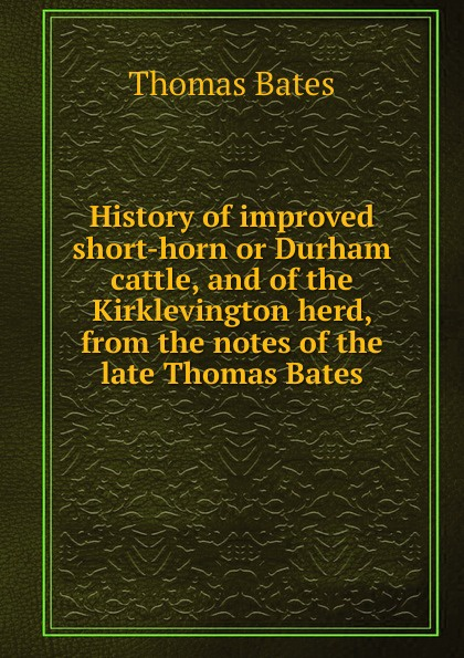 Thomas Bates History of improved short-horn or Durham cattle, and of the Kirklevington herd, from the notes of the late Thomas Bates thomas bates history of improved short horn or durham cattle and of the kirklevington herd from the notes of the late thomas bates