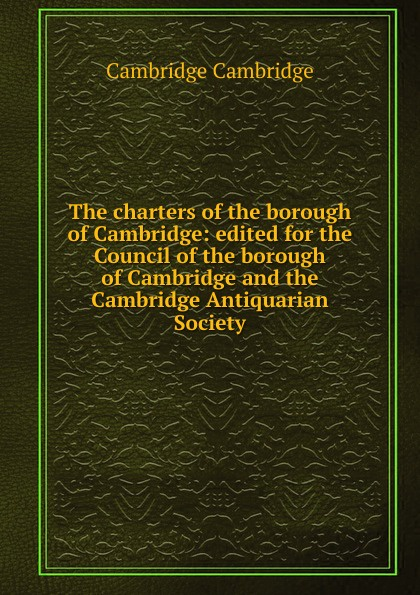 Cambridge Cambridge The charters of the borough of Cambridge: edited for the Council of the borough of Cambridge and the Cambridge Antiquarian Society cambridge cambridge the charters of the borough of cambridge edited for the council of the borough of cambridge and the cambridge antiquarian society