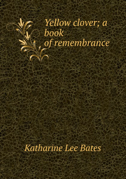 Katharine Lee Bates Yellow clover; a book of remembrance katharine lee bates in sunny spain with pilarica and rafael
