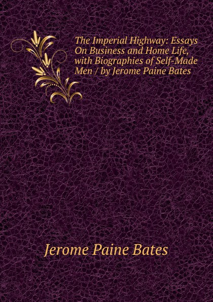 Jerome Paine Bates The Imperial Highway: Essays On Business and Home Life, with Biographies of Self-Made Men / by Jerome Paine Bates