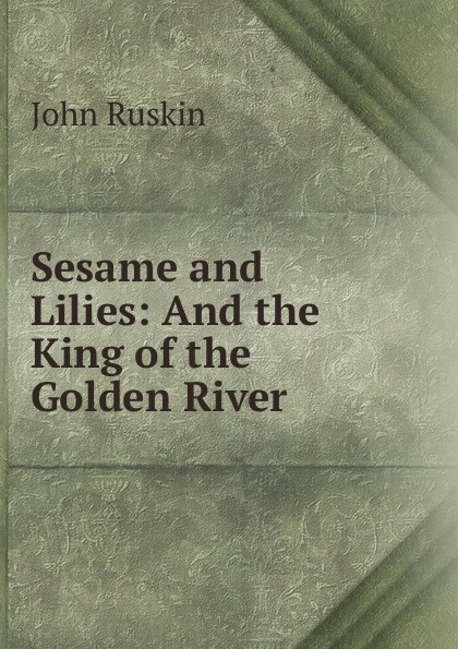 Рескин Sesame and Lilies: And the King of the Golden River john ruskin sesame and lilies and the king of the golden river