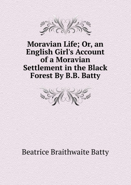 Beatrice Braithwaite Batty Moravian Life; Or, an English Girl.s Account of a Moravian Settlement in the Black Forest By B.B. Batty. цена 2017