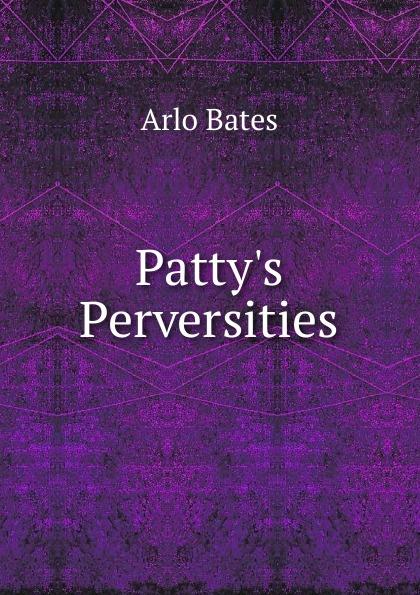 Arlo Bates Patty.s Perversities