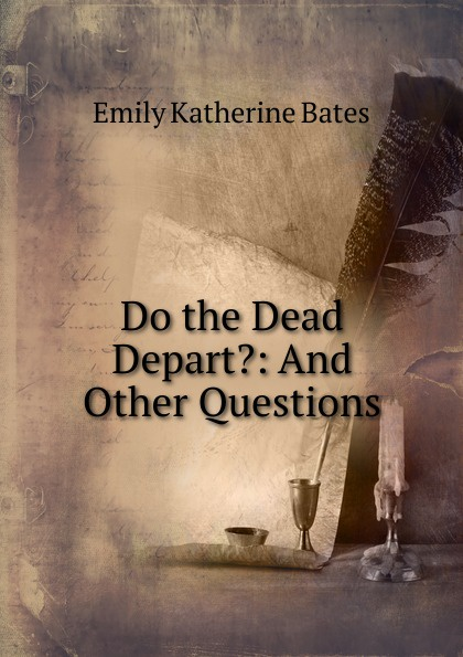 Emily Katherine Bates Do the Dead Depart.: And Other Questions keeping katherine