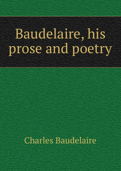 Charles Baudelaire Baudelaire, his prose and poetry baudelaire charles the poems and prose poems of charles baudelaire