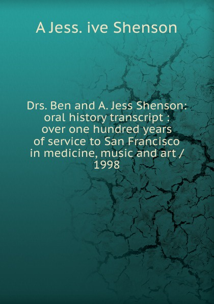 A Jess. ive Shenson Drs. Ben and A. Jess Shenson: oral history transcript : over one hundred years of service to San Francisco in medicine, music and art / 1998 edward s 1922 ive carman pacific coast nurseryman award winning horticulturalist and historian oral history transcript 1998