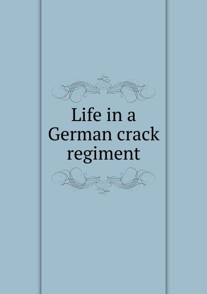 Life in a German crack regiment graf von wolf ernst hugo emil baudissin life in a german crack regiment