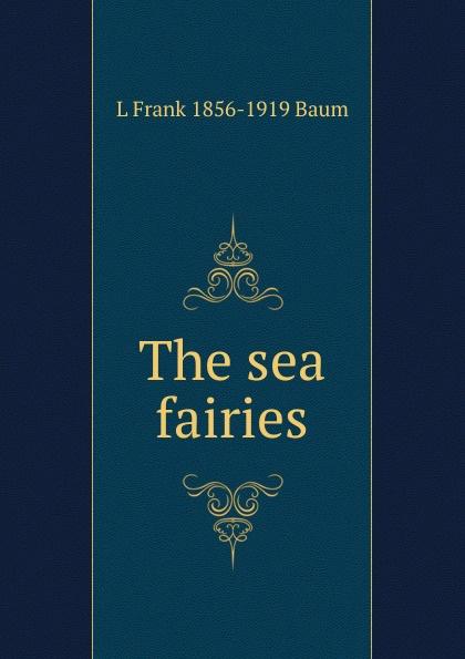 L Frank 1856-1919 Baum The sea fairies