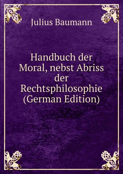 Julius Baumann Handbuch der Moral, nebst Abriss der Rechtsphilosophie (German Edition) löbe julius glossarium der gothischen sprache german edition