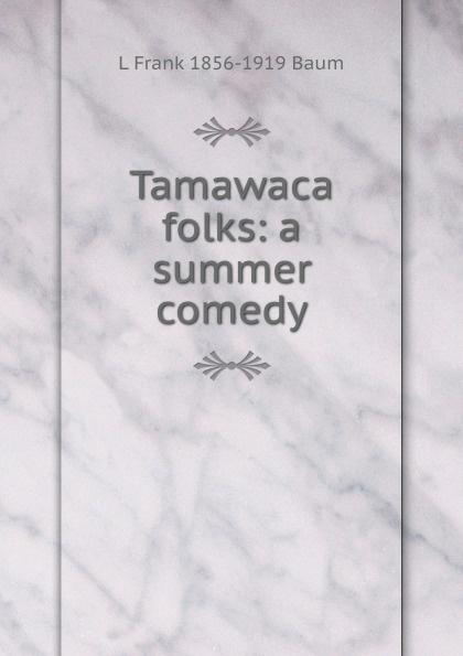 L Frank 1856-1919 Baum Tamawaca folks: a summer comedy