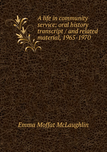 Emma Moffat McLaughlin A life in community service: oral history transcript / and related material, 1965-1970 george b ive hartzog the national parks 1965 oral history transcript and related material 1965 1973
