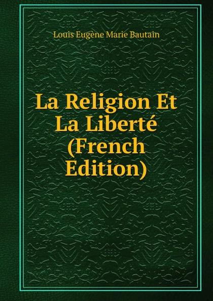 Louis Eugène Marie Bautain La Religion Et Liberte (French Edition)