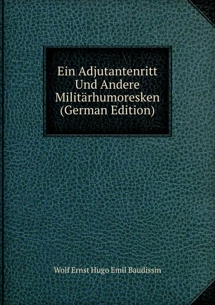 Wolf Ernst Hugo Emil Baudissin Ein Adjutantenritt Und Andere Militarhumoresken (German Edition) graf von wolf ernst hugo emil baudissin life in a german crack regiment