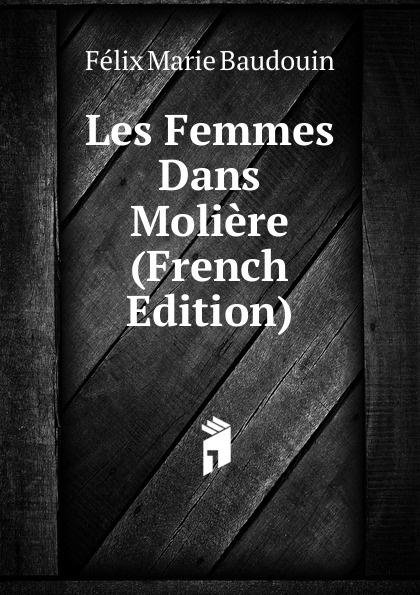 Félix Marie Baudouin Les Femmes Dans Moliere (French Edition) moliere les femmes savantes
