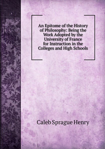 Caleb Sprague Henry An Epitome of the History of Philosophy: Being the Work Adopted by the University of France for Instruction in the Colleges and High Schools отсутствует an epitome of the history of algiers
