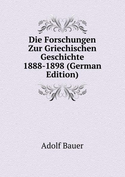 Adolf Bauer Die Forschungen Zur Griechischen Geschichte 1888-1898 (German Edition) albert ehrhard forschungen zur hagiographie der griechischen kirche