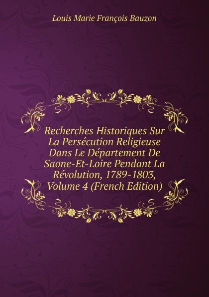 Louis Marie François Bauzon Recherches Historiques Sur La Persecution Religieuse Dans Le Departement De Saone-Et-Loire Pendant La Revolution, 1789-1803, Volume 4 (French Edition) amir chalon sur saone